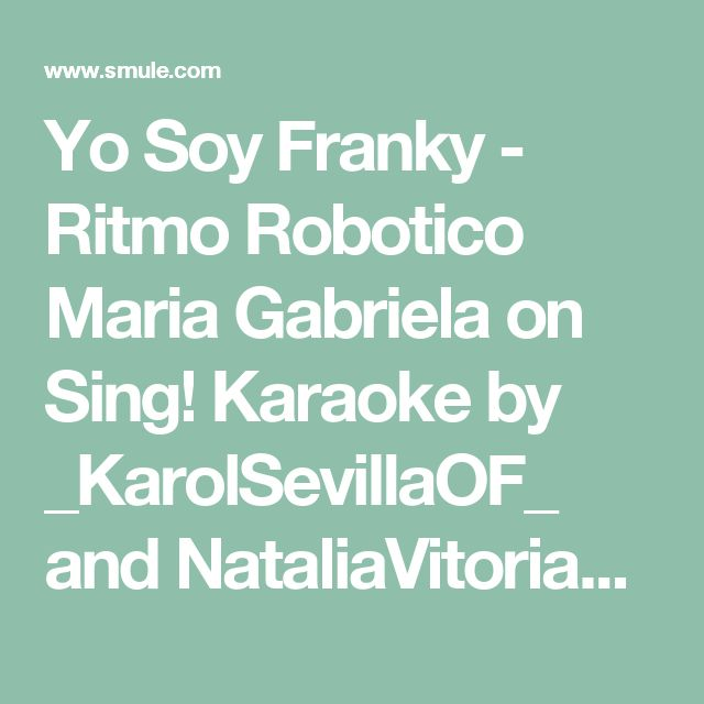 Yo Soy Franky - Ritmo Robotico Maria Gabriela on Sing! Karaoke by _KarolSevillaOF_ and NataliaVitoria22 | Smule