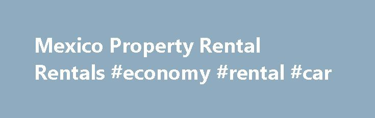 Mexico Property Rental Rentals #economy #rental #car http://rental.remmont.com/mexico-property-rental-rentals-economy-rental-car/  #cheap properties to rent # Renting Property in Mexico Renting in Mexico People who rent property in Mexico far outweigh the number who buy. This is because property prices are much higher than average incomes will allow people to afford, and although mortgages are now being proffered by Mexican banks (a few years ago they...