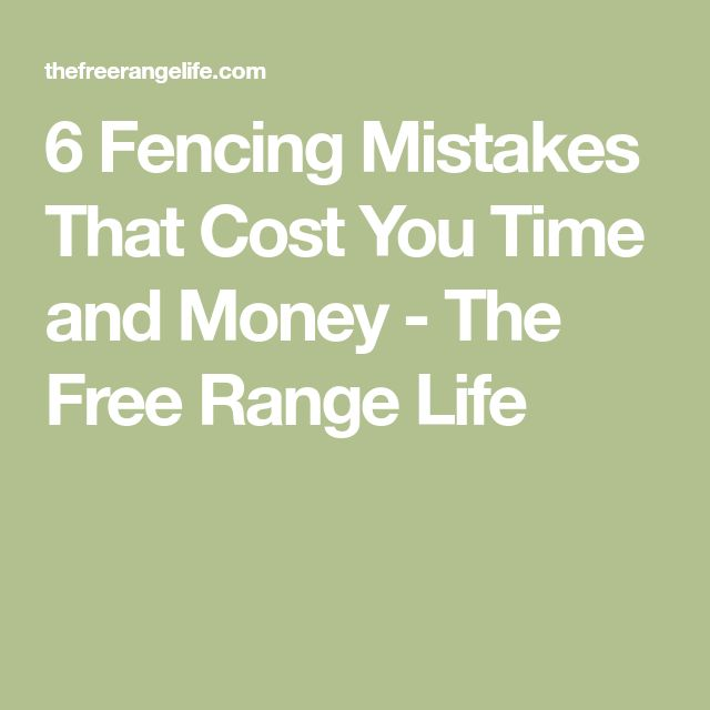 6 Fencing Mistakes That Cost You Time and Money - The Free Range Life