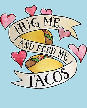 Hug Me And Feed Me Tacos