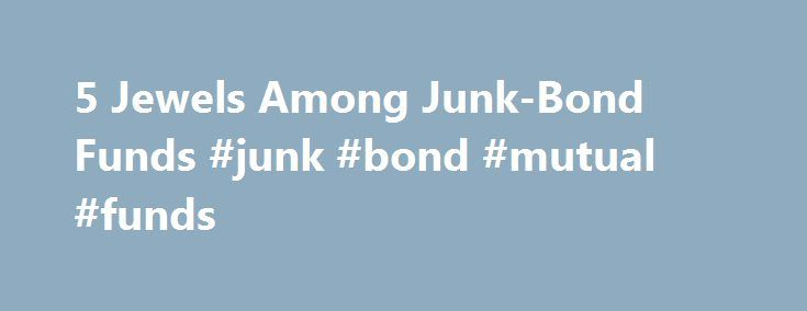 5 Jewels Among Junk-Bond Funds #junk #bond #mutual #funds http://pharmacy.nef2.com/5-jewels-among-junk-bond-funds-junk-bond-mutual-funds/  # 5 Jewels Among Junk-Bond Funds To say that the term high-yield bond is a bit of a misnomer nowadays is an understatement. Below-investment-grade corporate bonds, more commonly known as junk bonds, are paying an average of 6.5%. That is a near-record low as measured by the BofA Merrill Lynch U.S. High Yield Master II index. Yet investors are so starved…