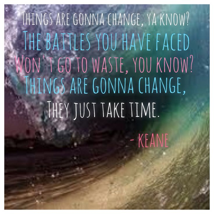 Keane lyric things are going to Change    In your own time