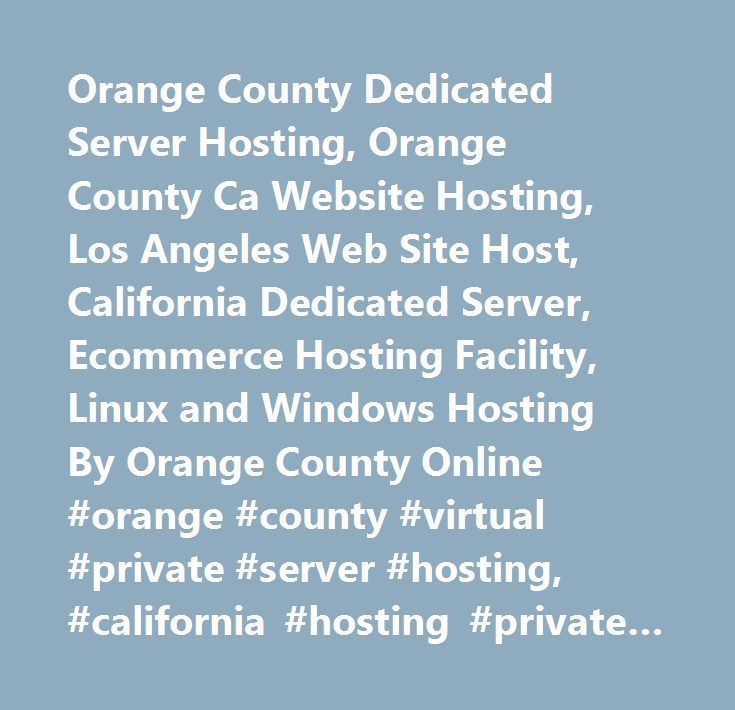 Orange County Dedicated Server Hosting, Orange County Ca Website Hosting, Los Angeles Web Site Host, California Dedicated Server, Ecommerce Hosting Facility, Linux and Windows Hosting By Orange County Online #orange #county #virtual #private #server #hosting, #california #hosting #private #server #virtual #web, #california #vps #hosting, #california #web #site #hosting, #california #website #host, #website #hosting, #web #page #host, #frontpage #2003, #frontpage #2002, #web #hosting…