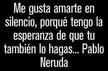 ... Me gusta amarte en silencio, porqué tengo la esperanza de que tu también lo hagas... Pablo Neruda.