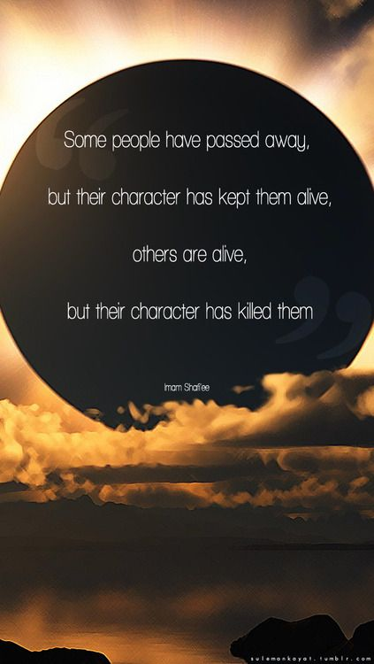 """sulemankayat:    """"Some people have passed away, but their character has kept them alive, others are alive, but their character has killed them""""  -Imam Shafi'ee"""