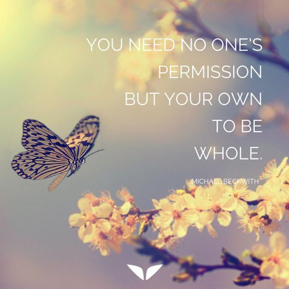 You need no one's permission but your own to be whole. – Michael Beckwith thedailyquotes.com