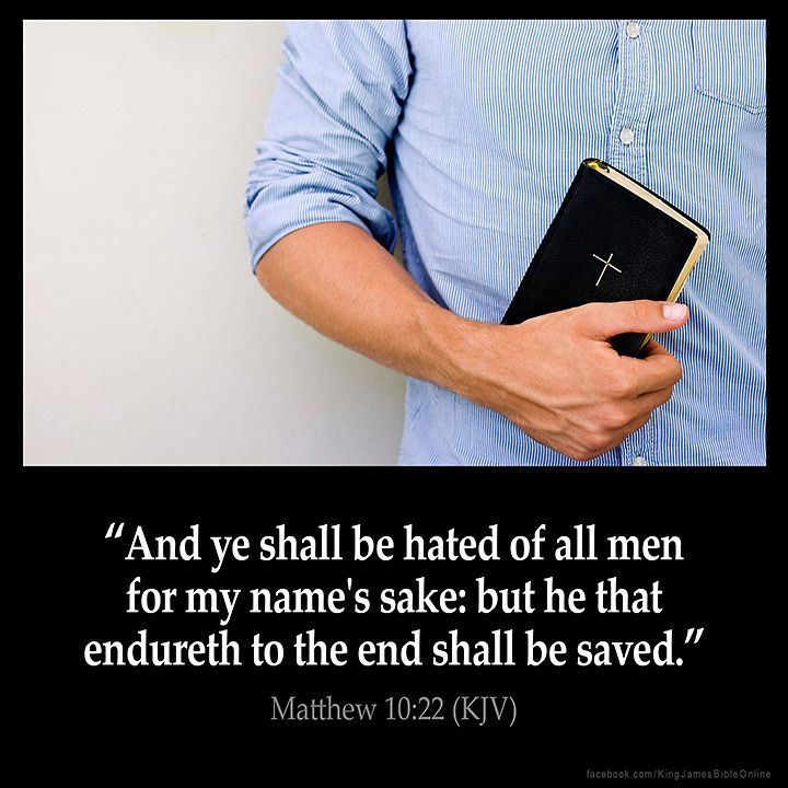 Matthew 10:22 And ye shall be hated of all men for my names sake: but he that endureth to the end shall be saved. Matthew 10:22 (KJV) #Bible #KJV #KingJamesBible #quotes #faith from King James Version Bible (KJV Bible) http://ift.tt/29Jo2y9 Filed under: Bible Verse Pic Tagged: Bible Bible Verse Bible Verse Image Bible Verse Pic Bible Verse Picture Daily Bible Verse Image King James Bible King James Version KJV KJV Bible KJV Bible Verse Matthew 10:22 Pic Picture Verse #KingJamesVersion…