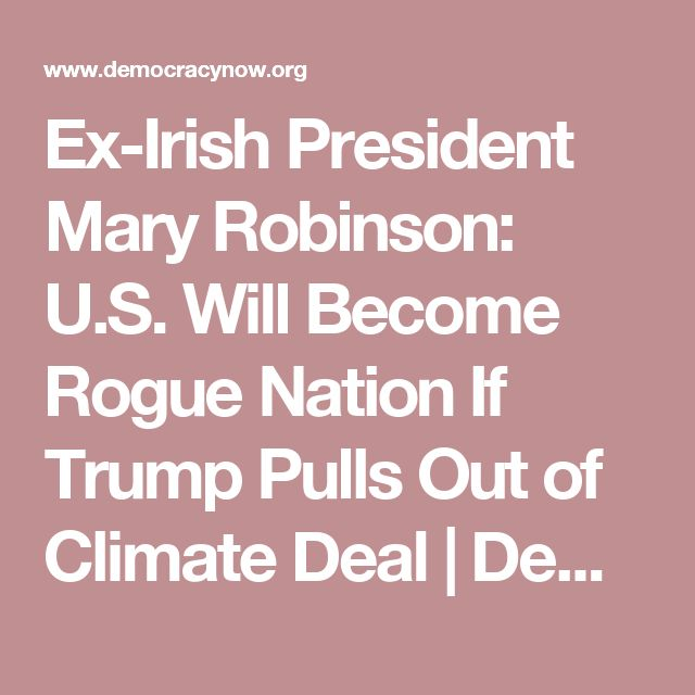 Ex-Irish President Mary Robinson: U.S. Will Become Rogue Nation If Trump Pulls Out of Climate Deal   Democracy Now!