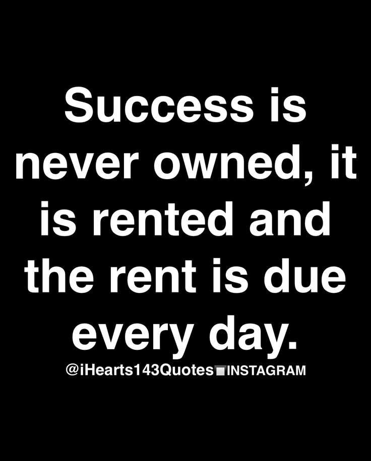 Success is never owned, it is rented and the rent is due everyday.