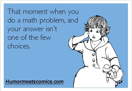 That moment when you do a maths problem and your answer isn't one of the few choices. , funny quotes