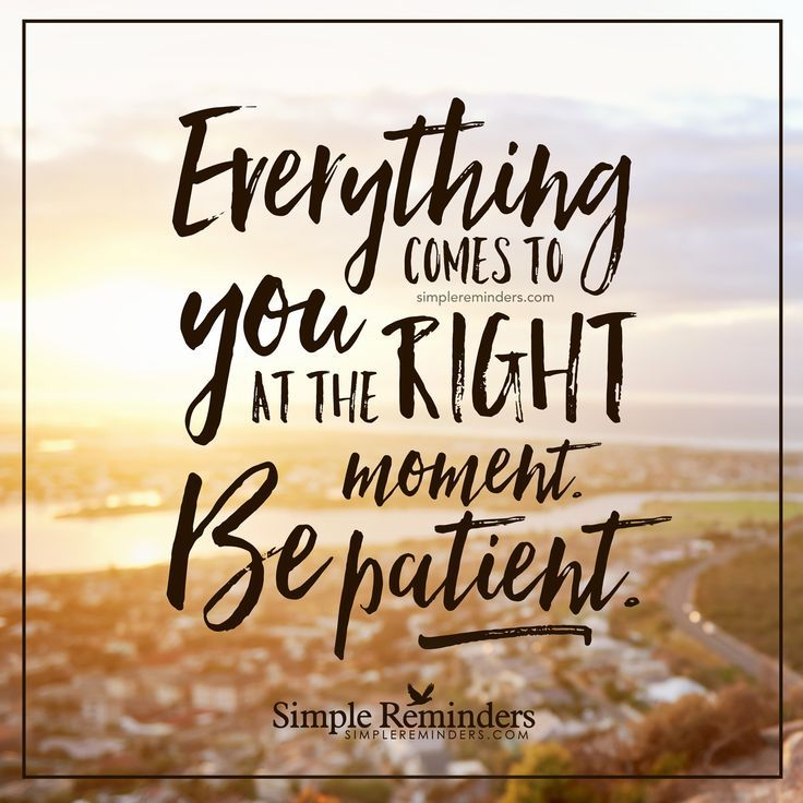 Be patient Everything comes to you at the right moment. Be patient. — Unknown…