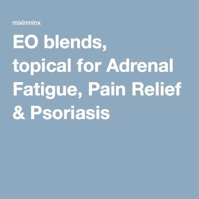 EO blends, topical for Adrenal Fatigue, Pain Relief & Psoriasis