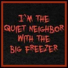 I am the quiet neighbor with the big freezer