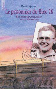 Le prisonnier du Bloc 26 : bienheureux Carl Leisner, martyr du nazisme : 1915-1945