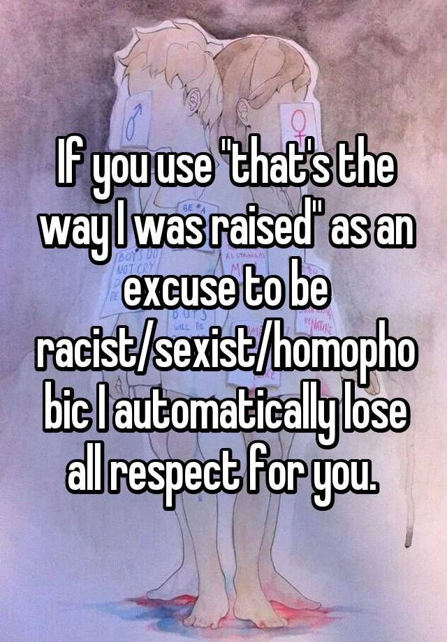 """""""If you use """"that's the way I was raised"""" as an excuse to be racist/sexist/homophobic I automatically lose all respect for you. """""""