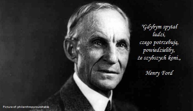 """""""Gdybym spytał ludzi, czego potrzebują, powiedzieliby, że szybszych koni."""" Henry Ford"""