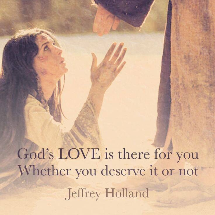 God's love it there for you whether you deserve it or not. Jeffery Holland