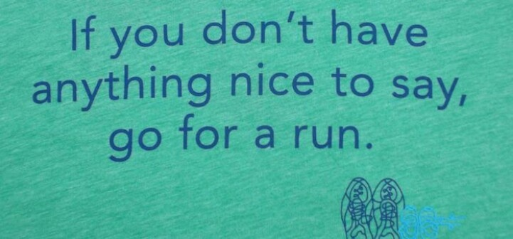 If you don't have anything nice to say go for a run