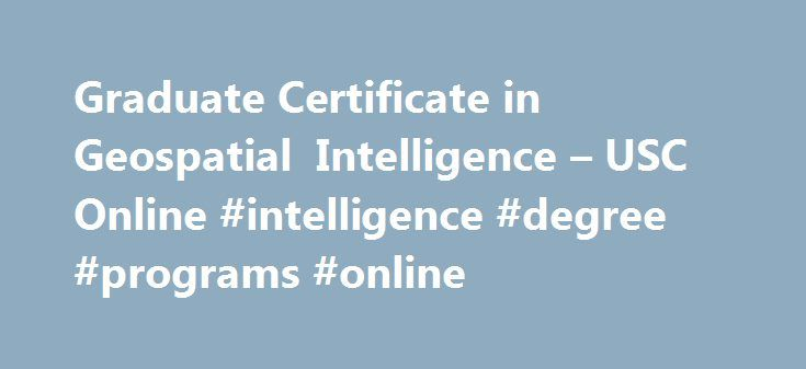 Graduate Certificate in Geospatial Intelligence – USC Online #intelligence #degree #programs #online http://bakersfield.remmont.com/graduate-certificate-in-geospatial-intelligence-usc-online-intelligence-degree-programs-online/  # Graduate Certificate in Geospatial Intelligence Dornsife College of Letters, Arts and Sciences The USC online Graduate Certificate in Geospatial Intelligence (GEOINT certificate) provides state-of-the-art education and training in the scientific concepts…