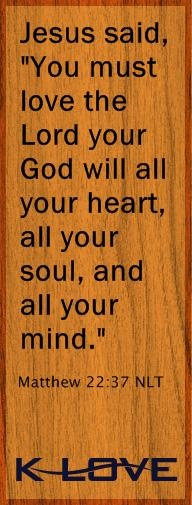 """Jesus said, """"You must love the Lord your God will all your heart, all your soul, and all your mind."""" - Matthew 22:37"""