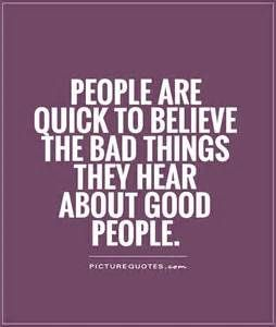 PEOPLE ARE QUICK TO BELIEVE THE BAD THINGS THE HEAR ABOUT GOOD PEOPLE...  SOME PEOPLE HAVE A TENDENCY TO TALK OUT THEIR  ASS TOO... THEY HAVE NOTHING BETTER TO DO, THEN STIR THEIR OWN POT OF SHIT STEW!!