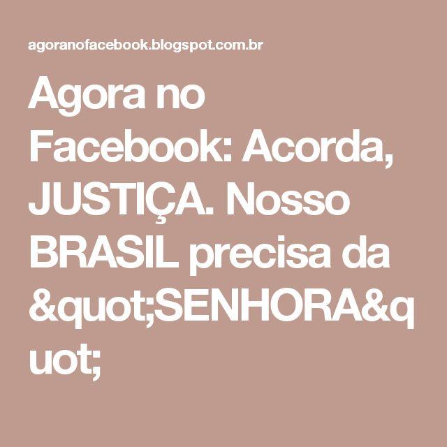 """Agora no Facebook: Acorda, JUSTIÇA. Nosso BRASIL precisa da """"SENHORA"""""""