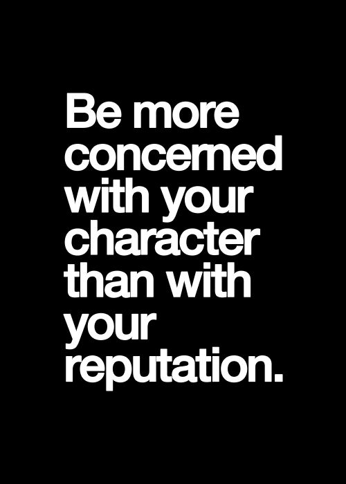 "Your reputation is what OTHER'S ""think"" you are, your character is who you really are, don't confuse the two!"