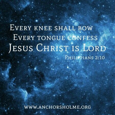 Every knee shall bow, every tongue confess that Jesus Christ is Lord. Philippians 2:10