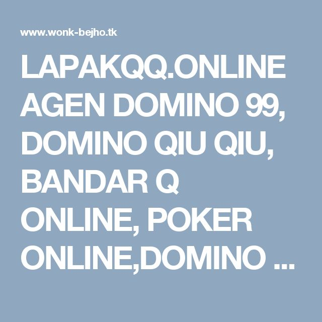 LAPAKQQ.ONLINE AGEN DOMINO 99, DOMINO QIU QIU, BANDAR Q ONLINE, POKER ONLINE,DOMINO ONLINE | BLOG WONK BEJHO