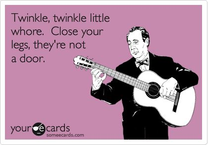 Twinkle, twinkle little whore. Close your legs, they're not a door.
