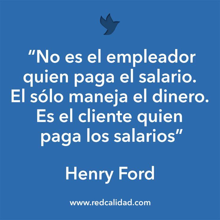 'No es el empleador quien paga el salario. El sólo maneja el dinero. Es el cliente quien paga los salarios'  Henry Ford