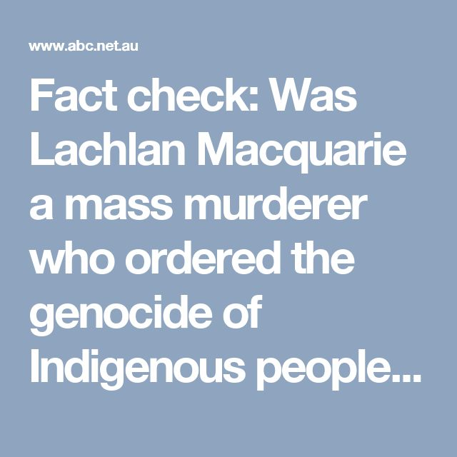 Fact check: Was Lachlan Macquarie a mass murderer who ordered the genocide of Indigenous people? - Fact Check - ABC News
