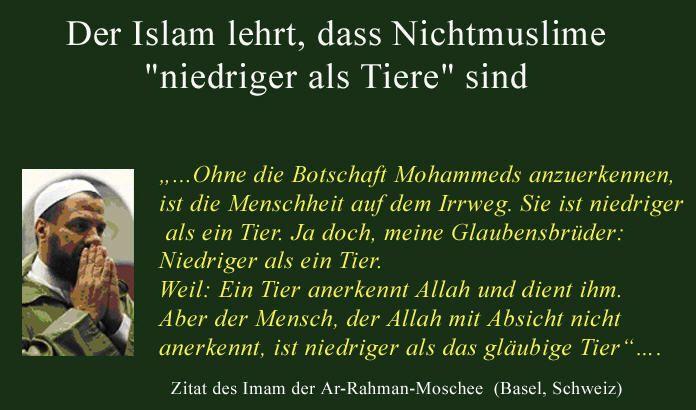#Islamaufklärung Ohne die Botschaft Mohammeds anzuerkennen, ist die Menschheit auf dem Irrweg. Sie ist niedriger als ein Tier. Ja doch, meine Glaubensbrüder: Niedriger als ein Tier. Weil: Ein Tier erkennt Allah an und dient ihm. Aber der Mensch, der Allah mit Absicht nicht anerkennt, ist niedriger als das gläubige Tier. — Imam der Ar-Rahman-Moschee (Basel, Schweiz)
