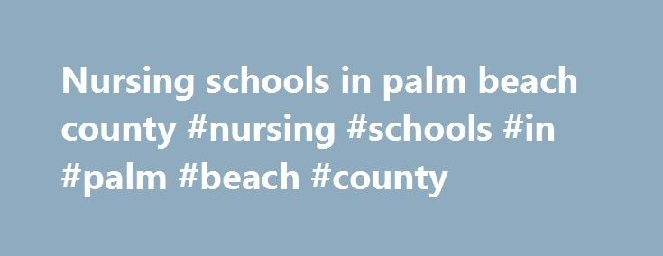 Nursing schools in palm beach county #nursing #schools #in #palm #beach #county http://japan.remmont.com/nursing-schools-in-palm-beach-county-nursing-schools-in-palm-beach-county/  # Accelerated Nursing Programs In Palm Beach County Nursing Schools in Palm Beach County, FL With Program Overviews may choose from nursing programs leading to Read on to learn about four of the largest schools in Palm Beach County and their program master s and doctoral levels. There are three Bachelor of Science…