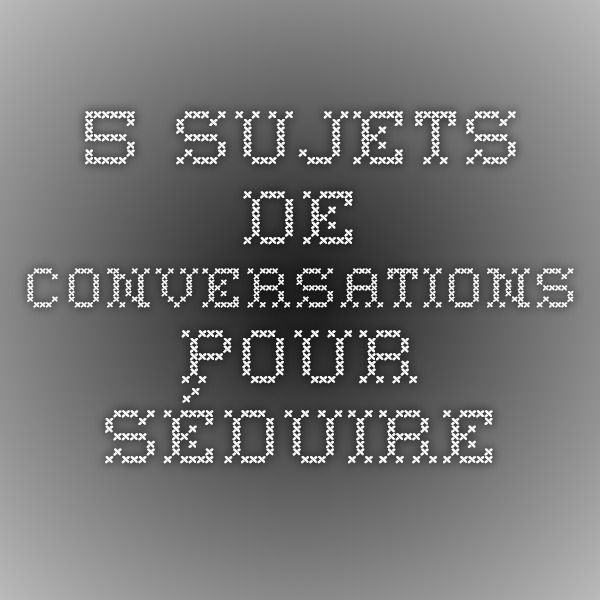 5 sujets de conversations pour séduire