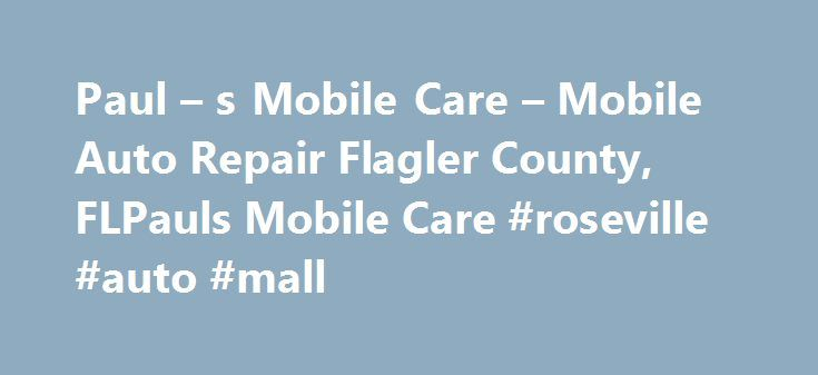 Paul – s Mobile Care – Mobile Auto Repair Flagler County, FLPauls Mobile Care #roseville #auto #mall http://nigeria.remmont.com/paul-s-mobile-care-mobile-auto-repair-flagler-county-flpauls-mobile-care-roseville-auto-mall/  #mobile auto repair # PAUL'S MOBILE CARE Paul's Mobile Care is full service, mobile autorepair! Our certified mechanics can make most auto repairs at your location; home, office or the side of the road.Need your oil changed while you are at work? Got a flat tire? Need…