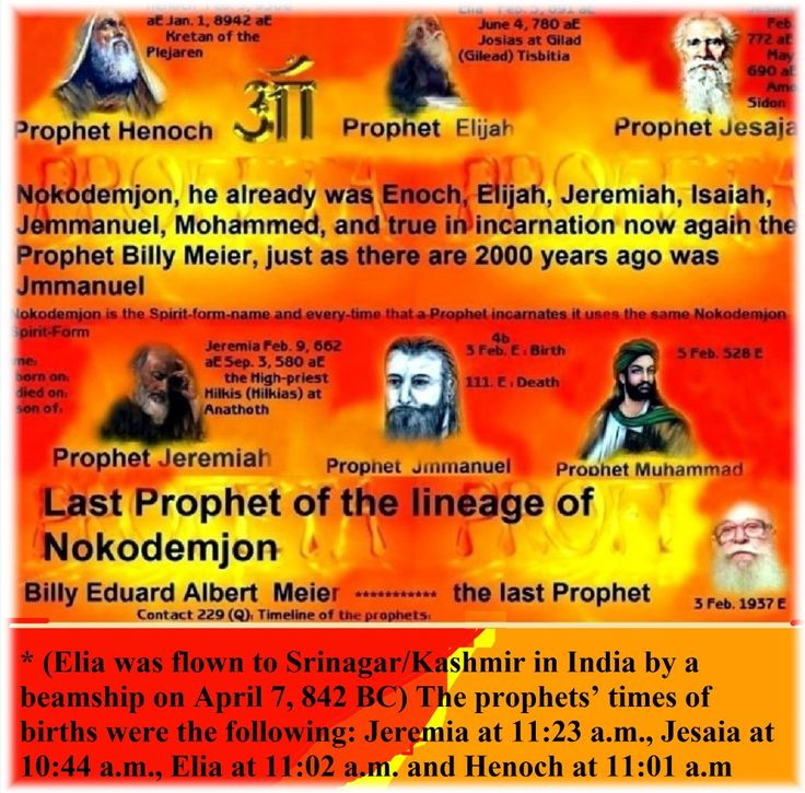 * (Elia was flown to Srinagar/Kashmir in India by a beamship on April 7, 842 BC) The prophets' times of births were the following: Jeremia at 11:23 a.m., Jesaia at 10:44 a.m., Elia at 11:02 a.m. and Henoch at 11:01 a.m http://www.figu.org/de/geisteslehre/leseprobe-elia-jeremia.htm