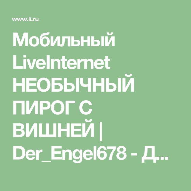 Мобильный LiveInternet НЕОБЫЧНЫЙ ПИРОГ С ВИШНЕЙ | Der_Engel678 - Дневник Der_Engel678 |