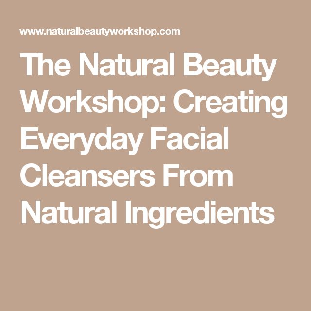 The Natural Beauty Workshop: Creating Everyday Facial Cleansers From Natural Ingredients