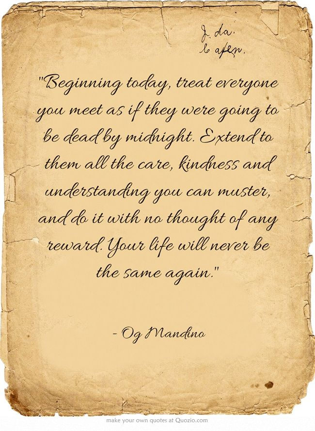 I found this quote online and I feel that is something that we can all learn from.  Beginning today, treat everyone you meet as if they were going to be dead by midnight. Extend to them all the care, kindness and understanding you can muster, and do it with no thought of any reward. Your life will never be the same again.