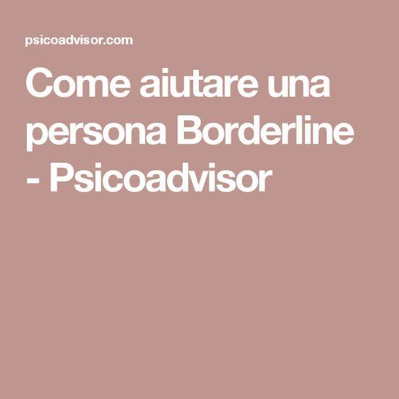 Come aiutare una persona Borderline - Psicoadvisor