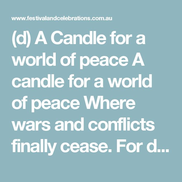 """(d) A Candle for a world of peace  A candle for a world of peace Where wars and conflicts finally cease. For days of sorrow and unrest A candle for courage to do our best.  A candle for hope is also here To lessen our worry and our fear And the despondency of our day that threatens to take our faith away.  The final candle standing tall, Is the most important one of all. It's the candle of love that we can share to let others know we really care.  From the German poem """"Eine Kerze für den…"""