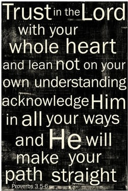 Trust in the Lord with your whole heart and lean not on your own understanding acknowledge Him in all your ways and He will make your path straight. Proverbs 3:5,6
