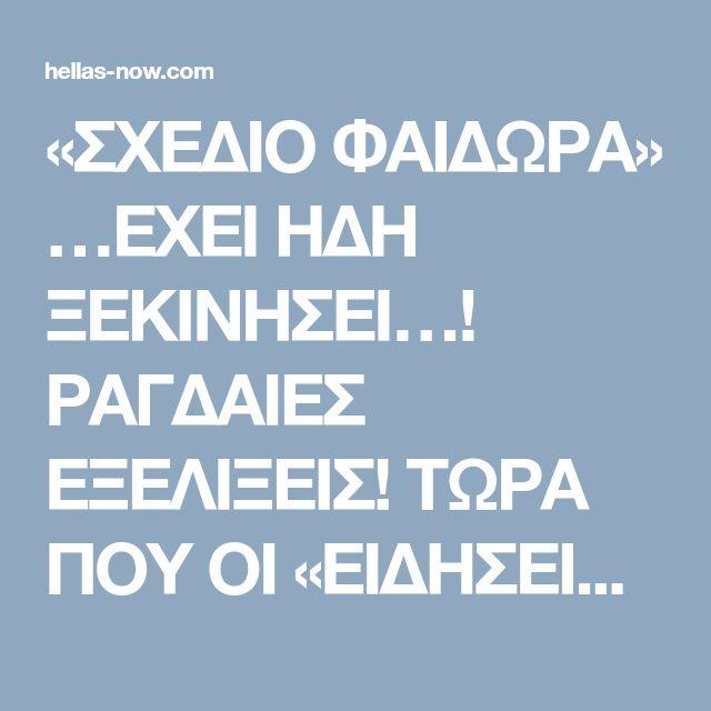 «ΣΧΕΔΙΟ ΦΑΙΔΩΡΑ» …ΕΧΕΙ ΗΔΗ ΞΕΚΙΝΗΣΕΙ…! ΡΑΓΔΑΙΕΣ ΕΞΕΛΙΞΕΙΣ! ΤΩΡΑ ΠΟΥ ΟΙ «ΕΙΔΗΣΕΙΣ» ΑΡΧΙΖΟΥΝ ΚΑΙ ΒΡΙΣΚΟΥΝ ΤΟ ΔΡΟΜΟ ΤΟΥΣ…