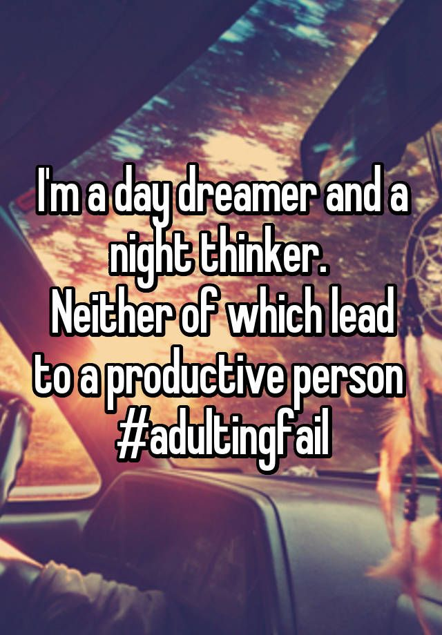 """I'm a day dreamer and a night thinker.  Neither of which lead to a productive person  #adultingfail"""