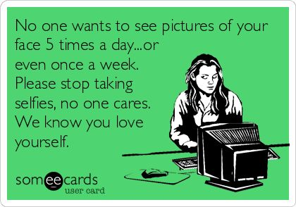Please, stop it. That photo you posted of yourself yesterday looks just like the one you posted of yourself yesterday. Stop it.