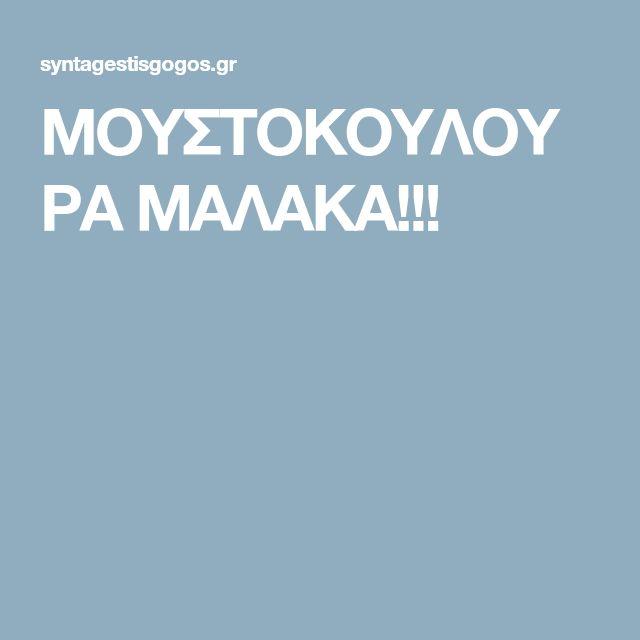 ΜΟΥΣΤΟΚΟΥΛΟΥΡΑ ΜΑΛΑΚΑ!!!