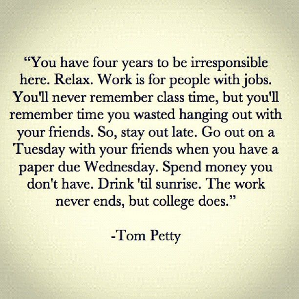 The work never ends, but college does.  Tom Petty