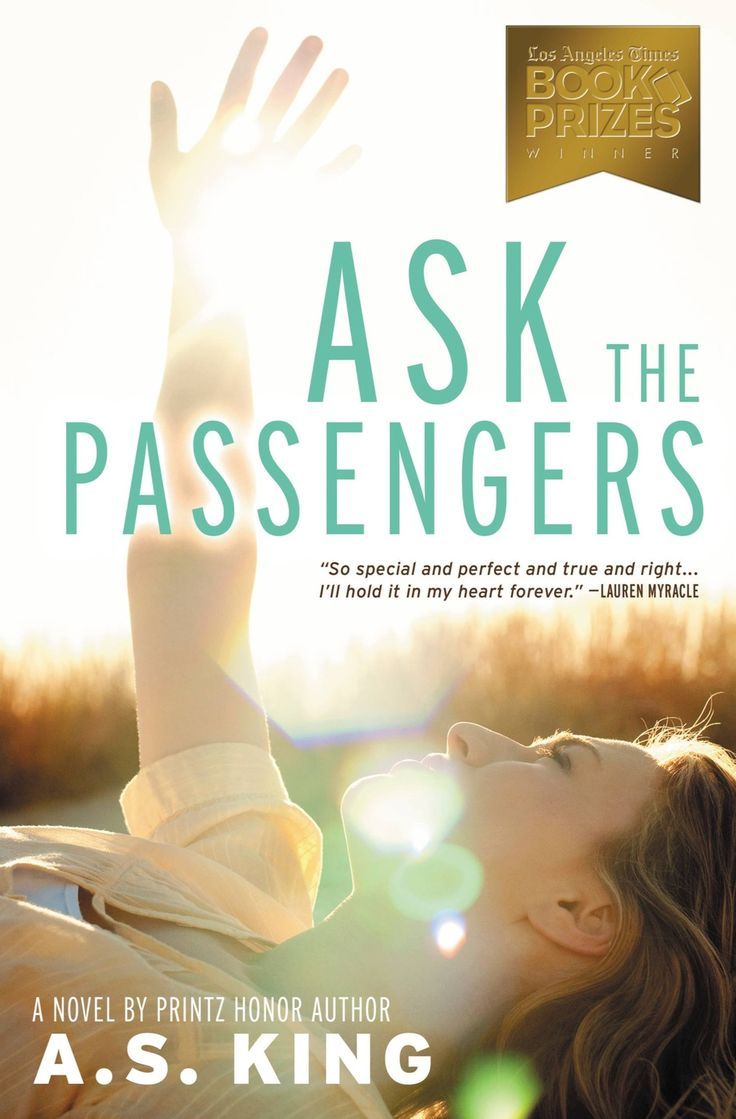 Ask the Passengers by A S White. Astrid Jones desperately wants to confide in someone, but her mother's pushiness and her father's lack of interest tell her they're the last people she can trust. Instead, Astrid spends hours lying on the backyard picnic table watching airplanes fly overhead. She doesn't know the passengers inside, but they're the only people who won't judge her when she asks them her most personal questions...like what it means that she's falling in love with a girl.