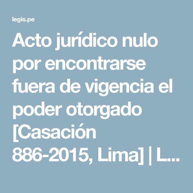 Acto jurídico nulo por encontrarse fuera de vigencia el poder otorgado [Casación 886-2015, Lima] | Legis.pe